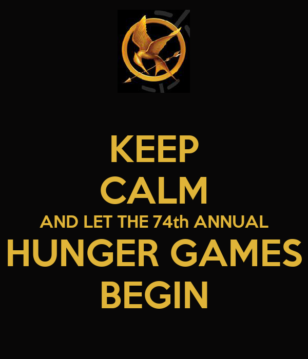KEEP CALM AND LET THE 74th ANNUAL HUNGER GAMES BEGIN