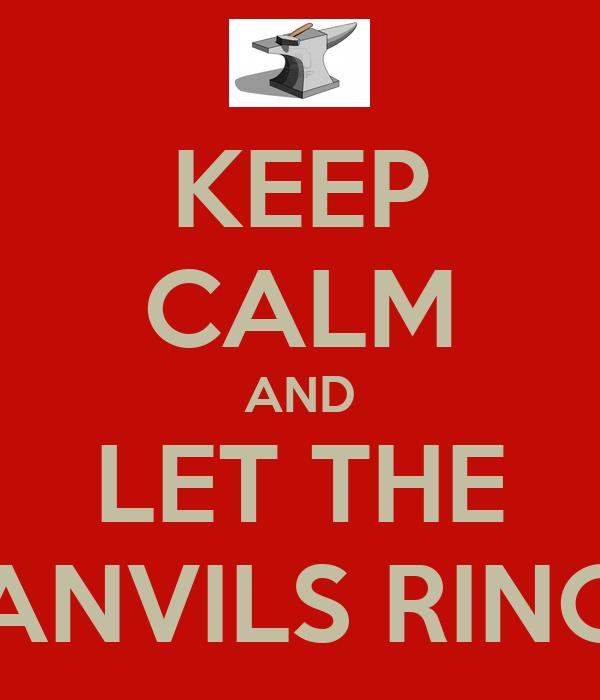 KEEP CALM AND LET THE ANVILS RING