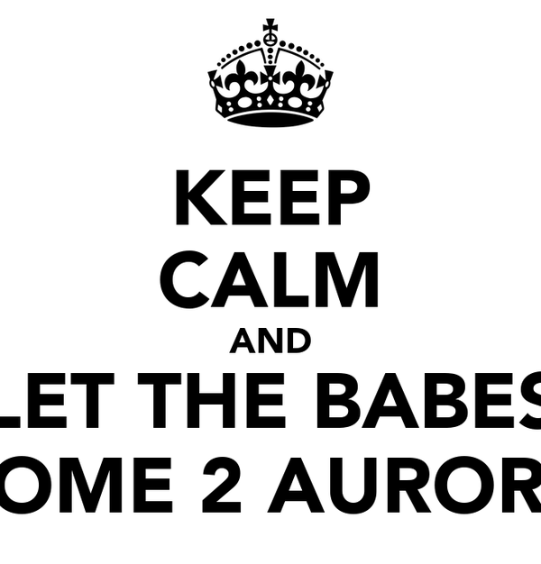 KEEP CALM AND LET THE BABES COME 2 AURORA
