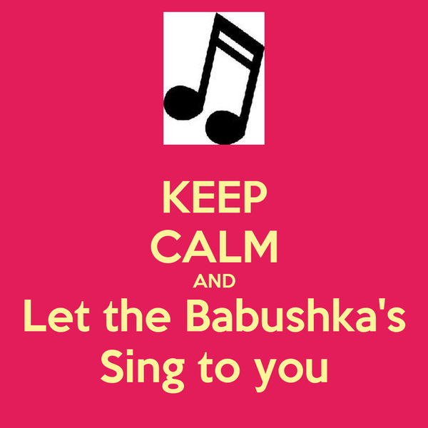 KEEP CALM AND Let the Babushka's Sing to you