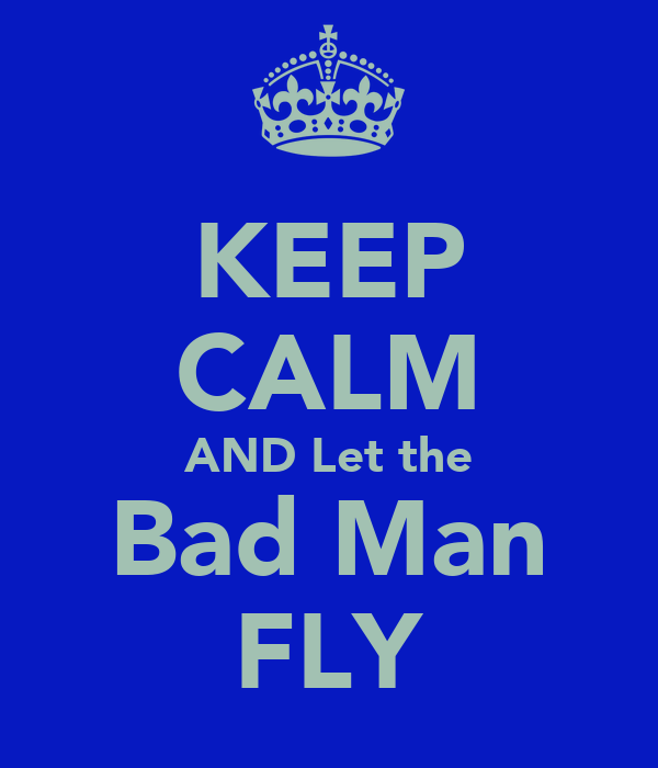 KEEP CALM AND Let the Bad Man FLY