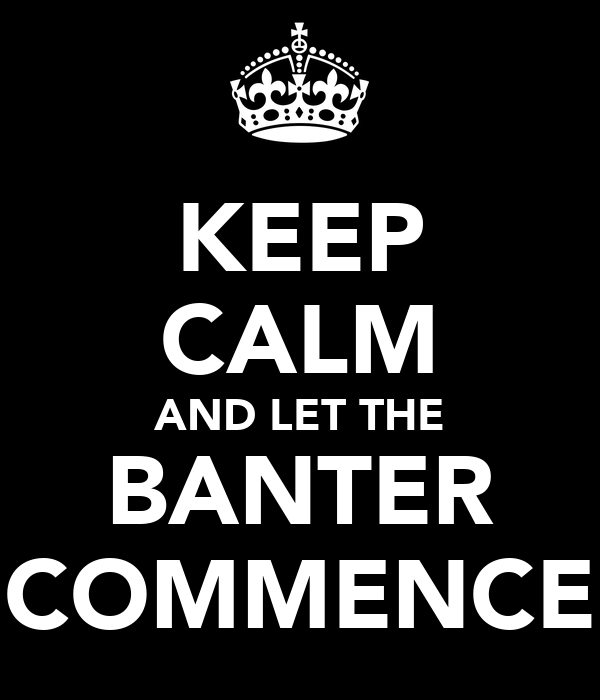 KEEP CALM AND LET THE BANTER COMMENCE