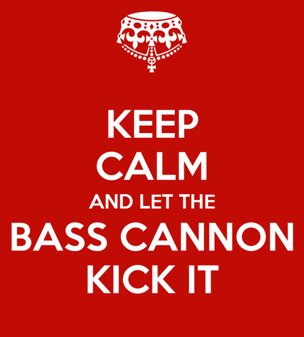 KEEP CALM AND LET THE BASS CANNON KICK IT
