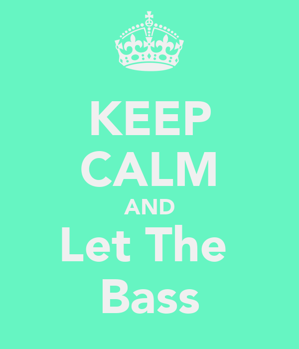 KEEP CALM AND Let The  Bass