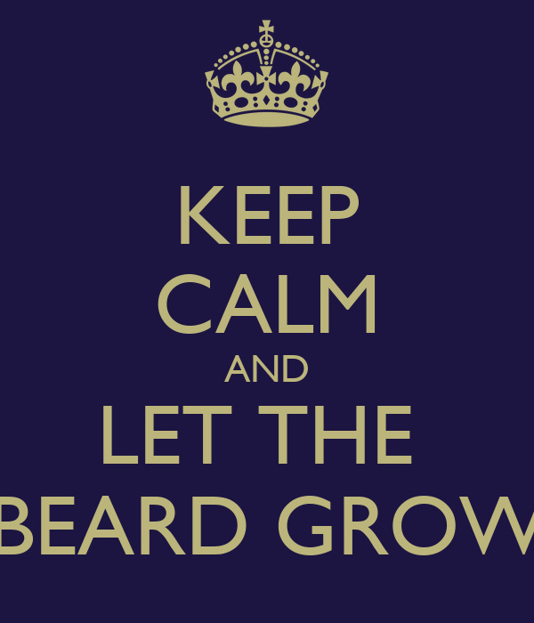 KEEP CALM AND LET THE  BEARD GROW