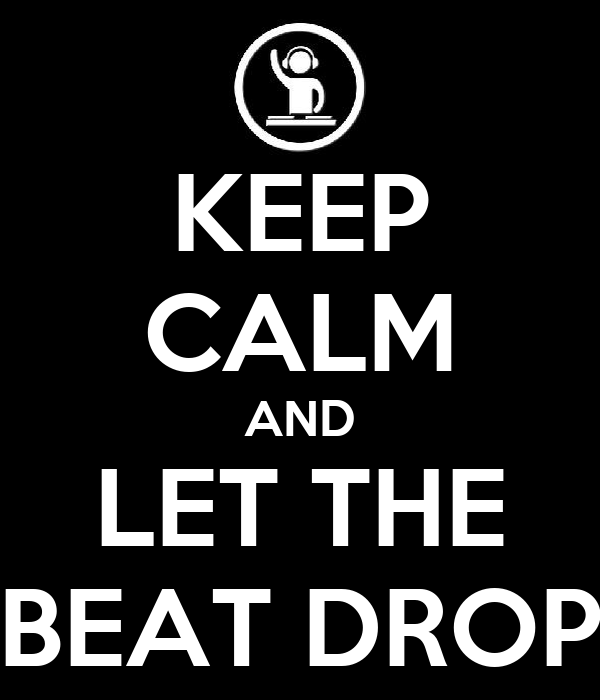 KEEP CALM AND LET THE BEAT DROP