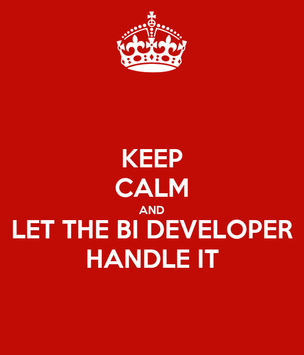 KEEP CALM AND LET THE BI DEVELOPER HANDLE IT