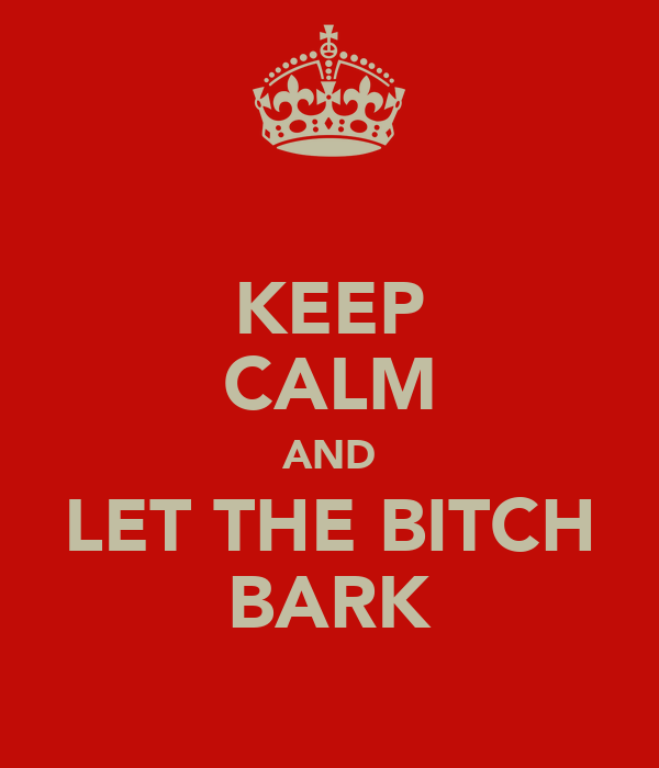 KEEP CALM AND LET THE BITCH BARK