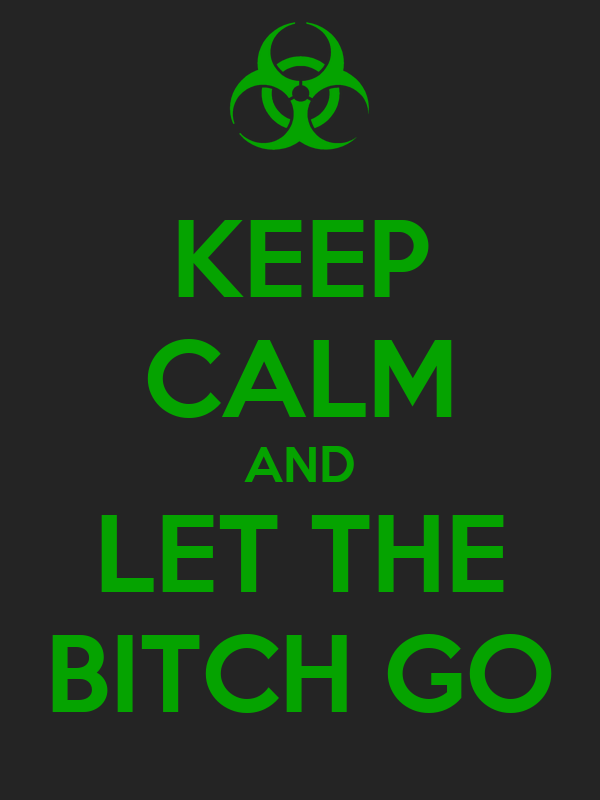KEEP CALM AND LET THE BITCH GO