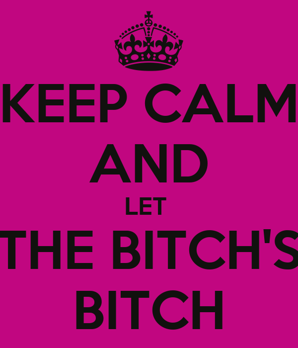KEEP CALM AND LET  THE BITCH'S BITCH