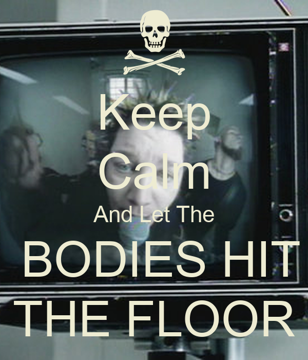 Keep Calm And Let The BODIES HIT THE FLOOR