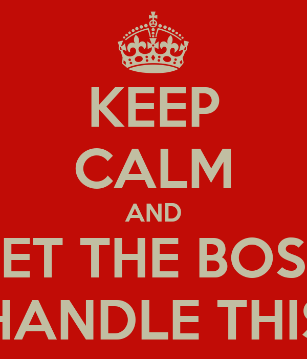 KEEP CALM AND LET THE BOSS HANDLE THIS