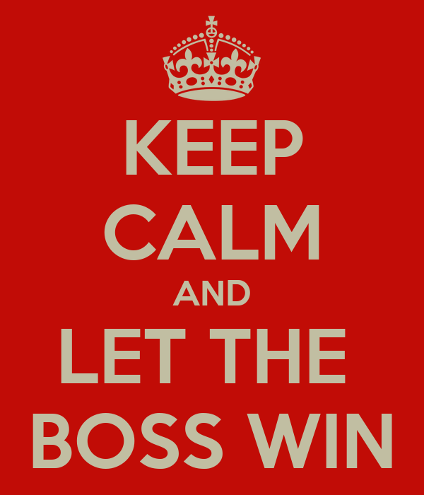 KEEP CALM AND LET THE  BOSS WIN
