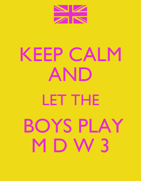 KEEP CALM AND LET THE  BOYS PLAY M D W 3