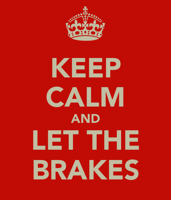 KEEP CALM AND LET THE BRAKES
