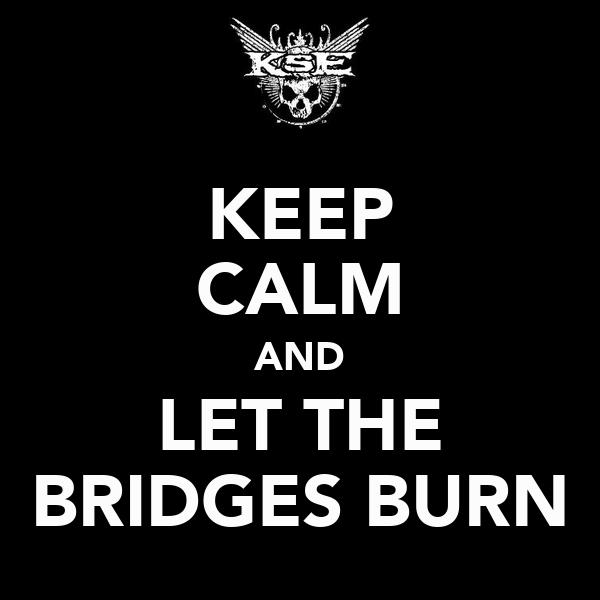 KEEP CALM AND LET THE BRIDGES BURN