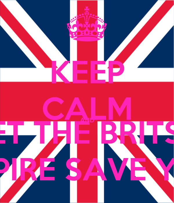 KEEP CALM AND LET THE BRITSH EMPIRE SAVE YOU