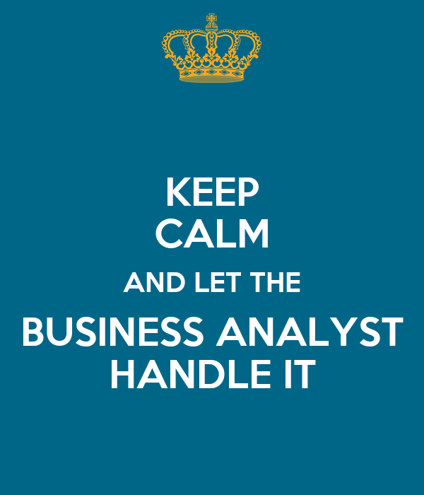 KEEP CALM AND LET THE BUSINESS ANALYST HANDLE IT