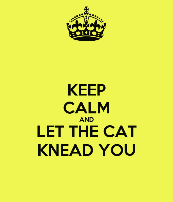 KEEP CALM AND LET THE CAT KNEAD YOU