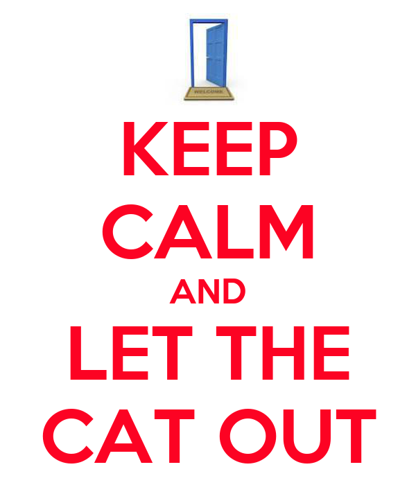 KEEP CALM AND LET THE CAT OUT
