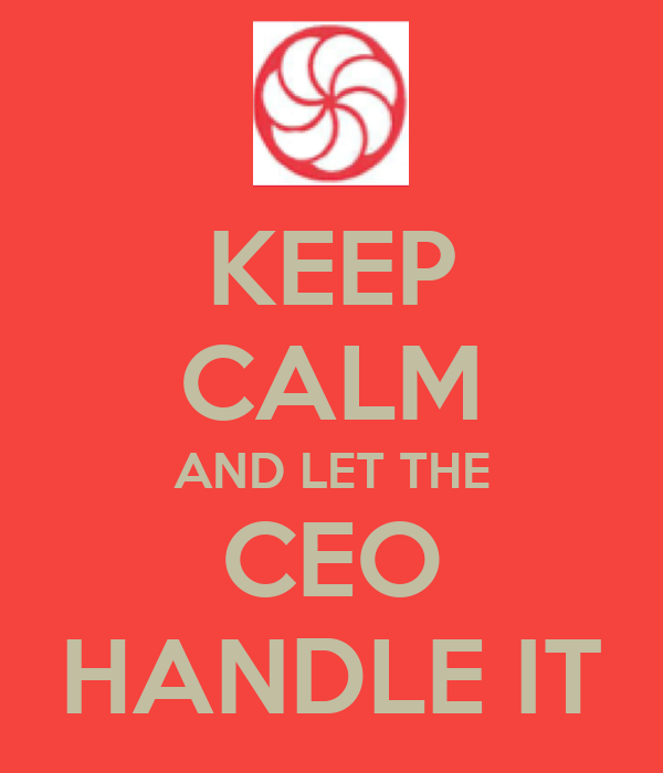 KEEP CALM AND LET THE CEO HANDLE IT