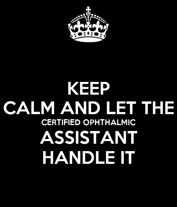 KEEP CALM AND LET THE CERTIFIED OPHTHALMIC ASSISTANT HANDLE IT