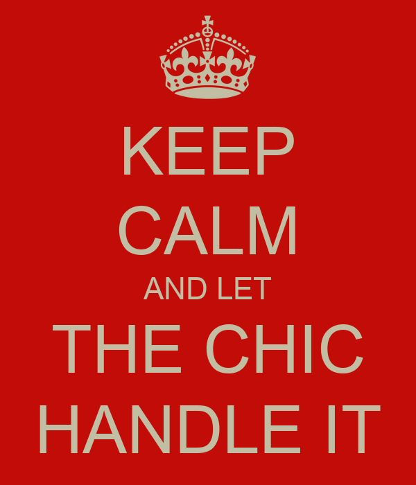 KEEP CALM AND LET THE CHIC HANDLE IT