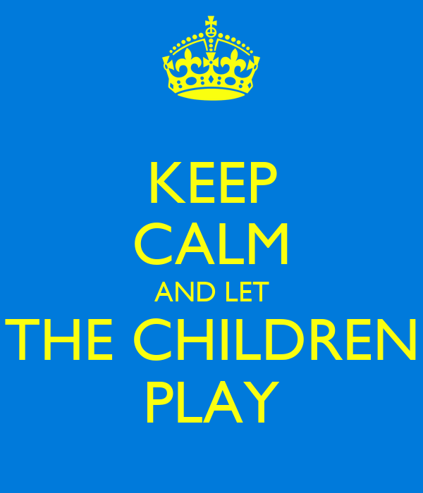 KEEP CALM AND LET THE CHILDREN PLAY