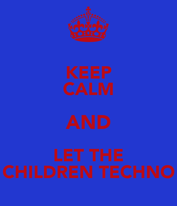 KEEP CALM AND LET THE CHILDREN TECHNO