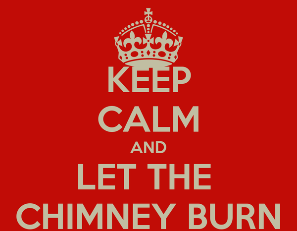 KEEP CALM AND LET THE  CHIMNEY BURN