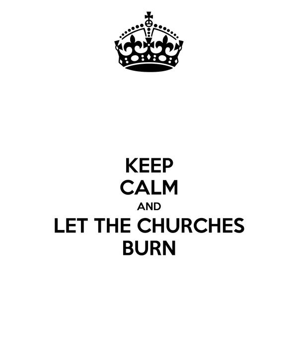 KEEP CALM AND LET THE CHURCHES BURN