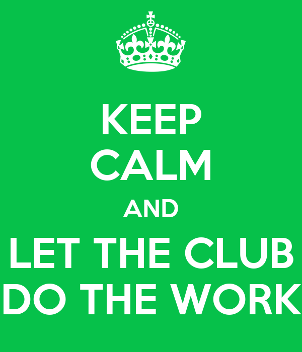 KEEP CALM AND LET THE CLUB DO THE WORK