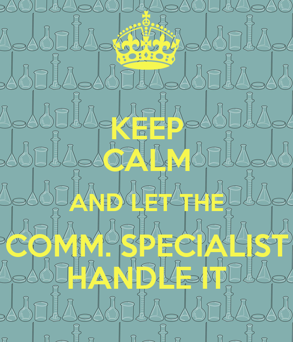 KEEP CALM AND LET THE COMM. SPECIALIST HANDLE IT