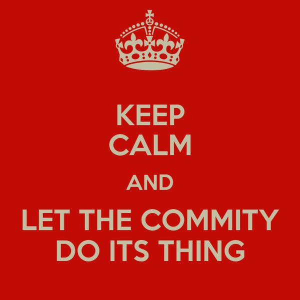 KEEP CALM AND LET THE COMMITY DO ITS THING