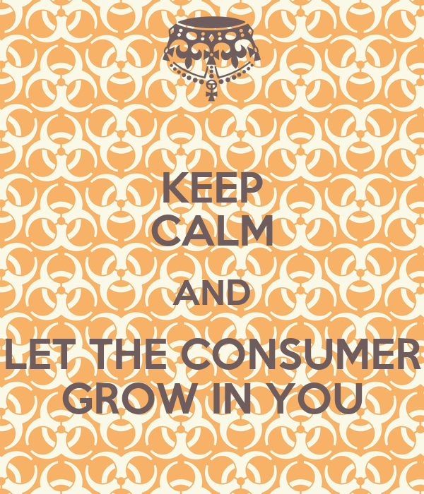 KEEP CALM AND LET THE CONSUMER GROW IN YOU