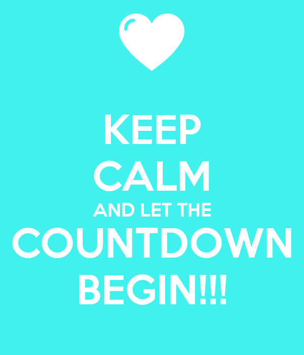 KEEP CALM AND LET THE COUNTDOWN BEGIN!!!