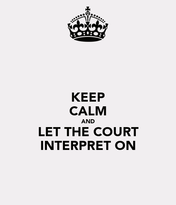 KEEP CALM AND LET THE COURT INTERPRET ON