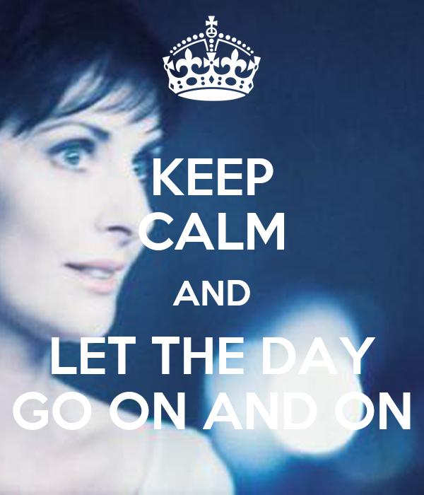 KEEP CALM AND LET THE DAY GO ON AND ON