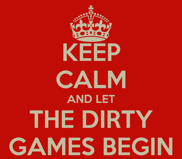 KEEP CALM AND LET THE DIRTY GAMES BEGIN