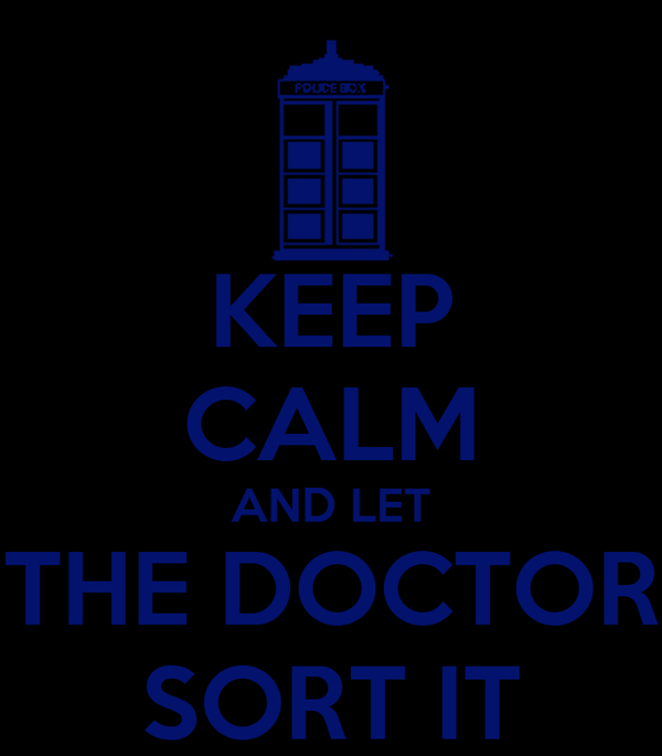 KEEP CALM AND LET THE DOCTOR SORT IT