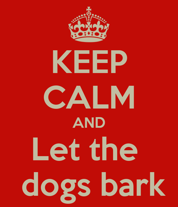 KEEP CALM AND Let the   dogs bark