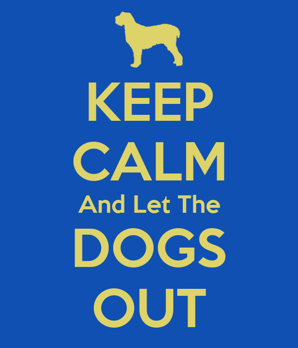 KEEP CALM And Let The DOGS OUT
