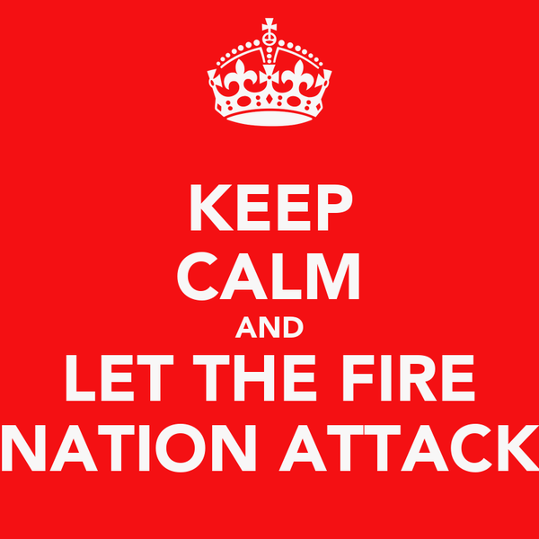 KEEP CALM AND LET THE FIRE NATION ATTACK