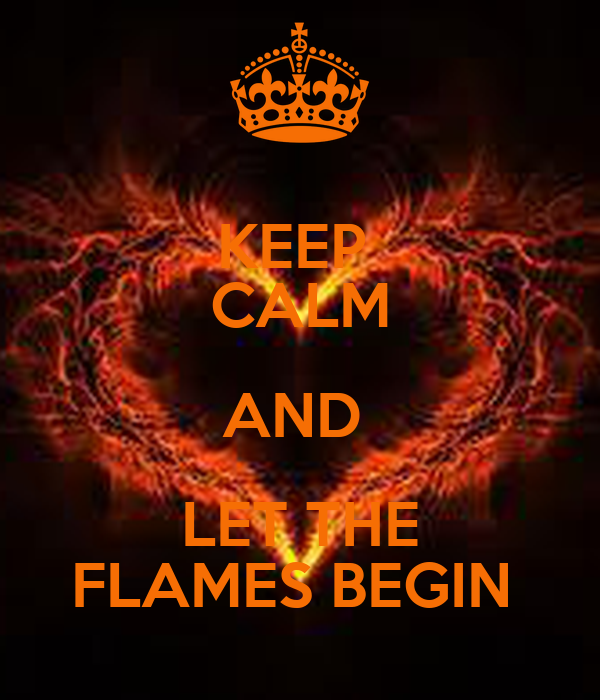 KEEP  CALM AND  LET THE FLAMES BEGIN