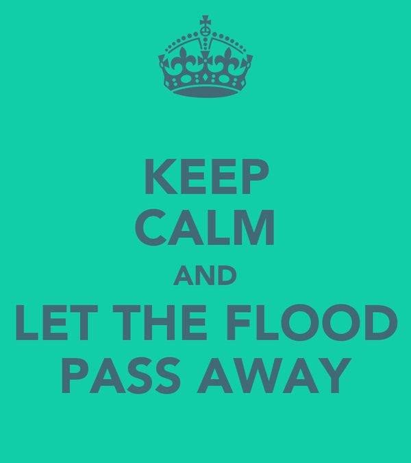KEEP CALM AND LET THE FLOOD PASS AWAY