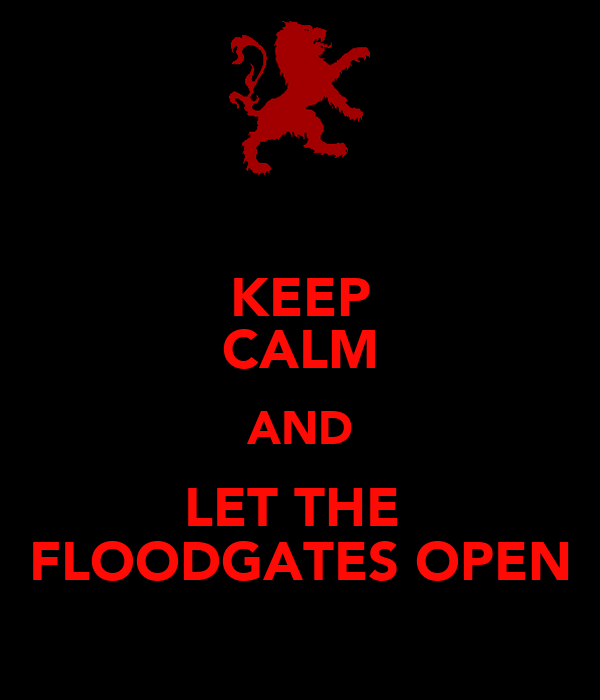 KEEP CALM AND LET THE  FLOODGATES OPEN