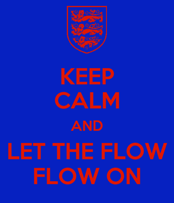 KEEP CALM AND LET THE FLOW FLOW ON