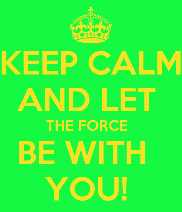 KEEP CALM AND LET  THE FORCE   BE WITH   YOU!