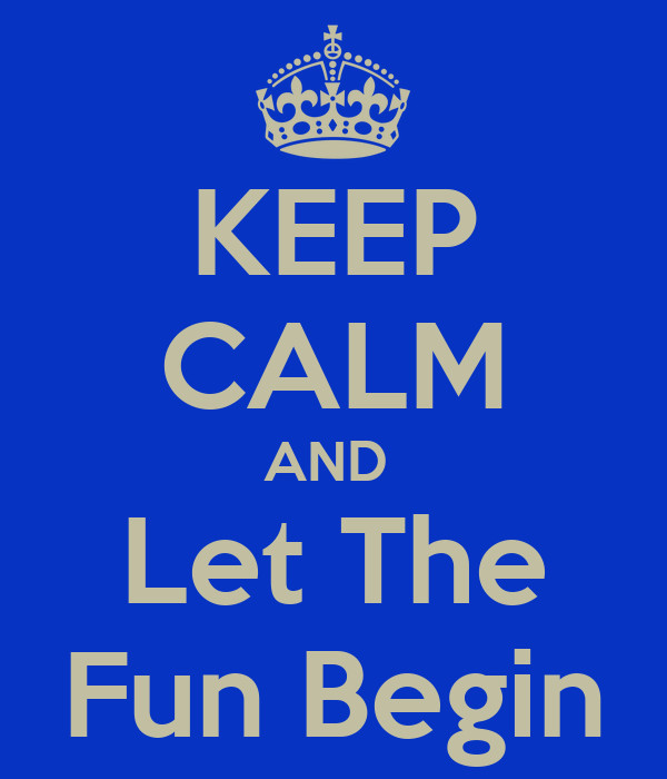 KEEP CALM AND  Let The Fun Begin