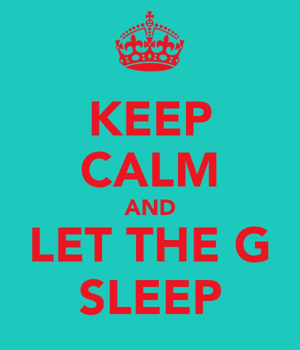 KEEP CALM AND LET THE G SLEEP